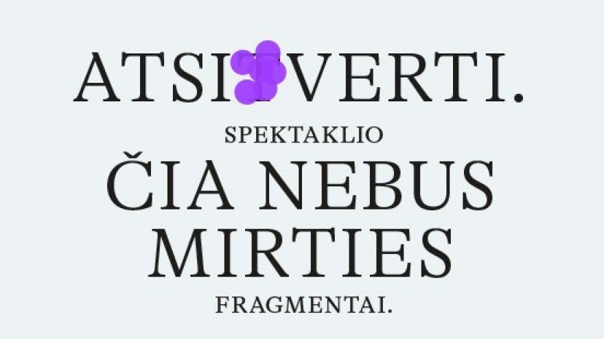 ATSIVERTI. spektaklio ČIA NEBUS MIRTIES fragmentai